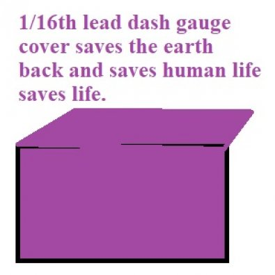 1/16th lead dash gauge cover saves the earth back and saves human life saves life. use at your own risk.