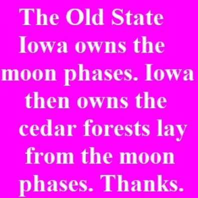 Iowa owns the moon phases. The Old State Iowa owns the moon phases. Iowa then owns the cedar forests lay from the moon phases. Thanks.