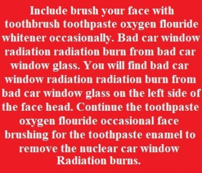 Include toothbrush your face and around eyes with toothpaste oxygen flouride whitener removes radiation from bad car window glass