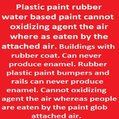 Not Europes and Africas paint here. Plastic paint rubber water based paint cannot oxidizing agent the air