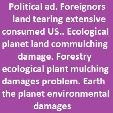 Political ad. Foreignors land tearing extensive consumed, ecological land commulching damage Forestry mulching problems terrible ruins environmental damages.