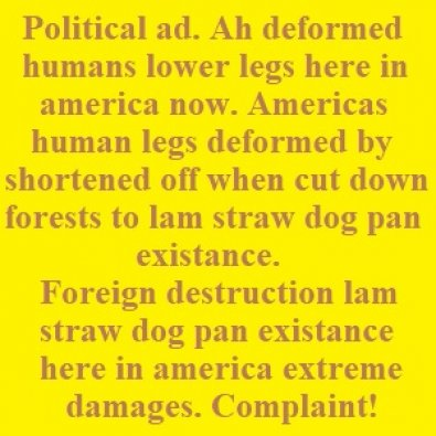 Political ad. Ah deformed Americas original puritons congress humans lower legs shortened off when cut down forests to lam straw dog pan existance.