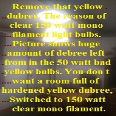The reason of clear 150 watt mono filiment clear light bulbs. You don t want a room full of hardened yellow dubree.