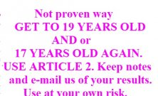Article 35 - 36 - 37 - Is not a proven way GET TO 19 YEARS OLD AND 17 YEARS OLD AGAIN. USE ARTICLE 2. Keep notes and e-mail us of your results. Use at your own.