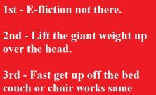 3 - E-fliction not there. 2nd - Lift the giant weight up over the head. 3rd - Fast get up off the bed couch or chair works same way.