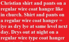 Shirt and pants gets stiff. Stiff dried out shirt and pants on a regular wire coat hanger = dry lye at same level next day. Drys out at night on a regular