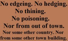 No edgeing, No hedging, No thining, No poisoning. Nor from out of town. Nor some other country. Nor from some other town building. No edgeing,