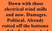 Down with and remove all those electrical wind mills and now. Damages. Political. Already rotted off the bottoms of the 8 planets. And worse. Damages Political.