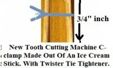 New tooth cutting machine c-clamp made out of an ice cream stick. Cut 1 10, 12, 16 or 32 teeth at once.