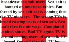 Political complaint! TV Sea salt broadcasters is banned but coming thru the TV air ways.  The wrong TV is broad casting users of sea salt.